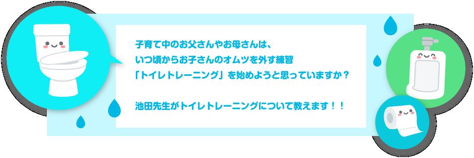 子育て中のお父さんやお母さんは、いつ頃からお子さんのオムツを外す練習「トイレトレーニング」を始めようと思っていますか?池田先生がトイレトレーニングについて教えます!!